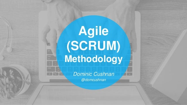 Agile (SCRUM) Methodology Dominic Cushnan @domcushnan