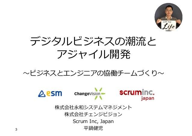3 デジタルビジネスの潮流と アジャイル開発 〜ビジネスとエンジニアの協働チームづくり〜 株式会社永和システムマネジメント 株式会社チェンジビジョン Scrum Inc, Japan 平鍋健児
