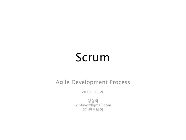 Scrum Agile Development Process          2010. 10. 20               맹영국       winfavor@gmail.com           (주)인투바이