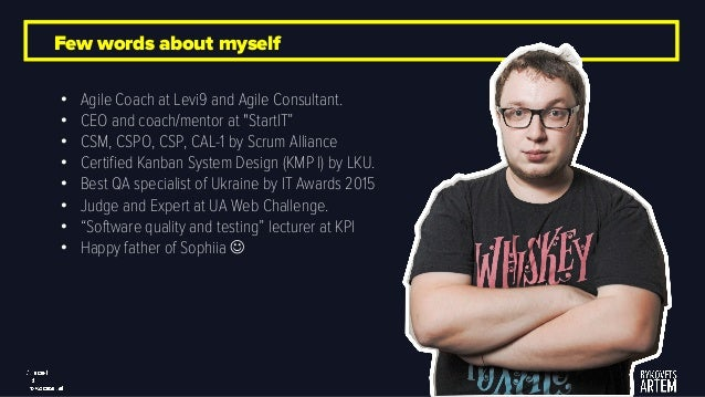 """Few words about myself • Agile Coach at Levi9 and Agile Consultant. • CEO and coach/mentor at """"StartIT"""" • CSM, CSPO, CSP, ..."""