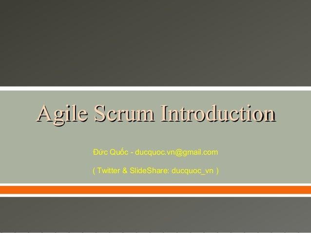 Agile Scrum Introduction Đức Quốc - ducquoc.vn@gmail.com ( Twitter & SlideShare: ducquoc_vn )