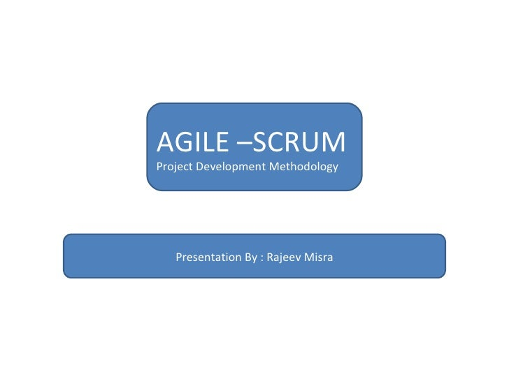 AGILE –SCRUM  Project Development Methodology Presentation By : Rajeev Misra