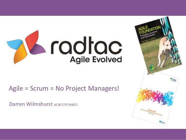 Agile = Scrum = No Project Managers! Darren Wilmshurst ACIB CITP MBCS
