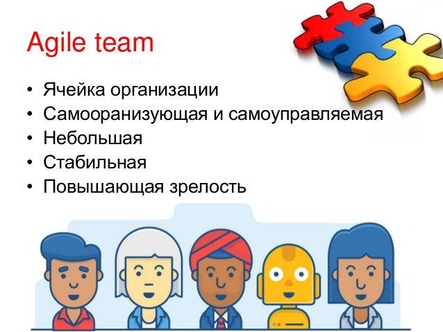 Agile team • Ячейка организации • Самооранизующая и самоуправляемая • Небольшая • Стабильная • Повышающая зрелость