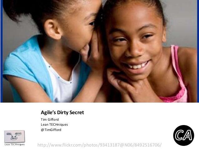 Agile's Dirty Secret Tim Gifford Lean TECHniques @TimGifford  http://www.flickr.com/photos/93413187@N06/8492516706/
