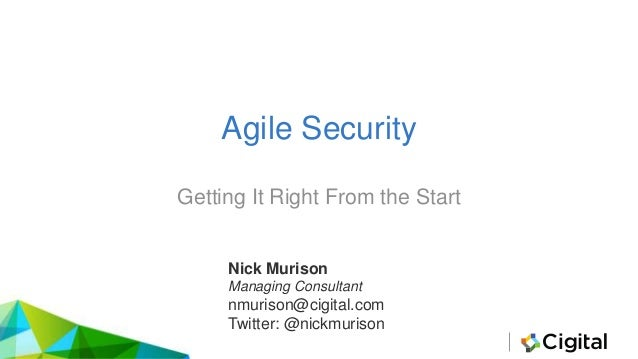 Agile Security Getting It Right From the Start Nick Murison Managing Consultant nmurison@cigital.com Twitter: @nickmurison