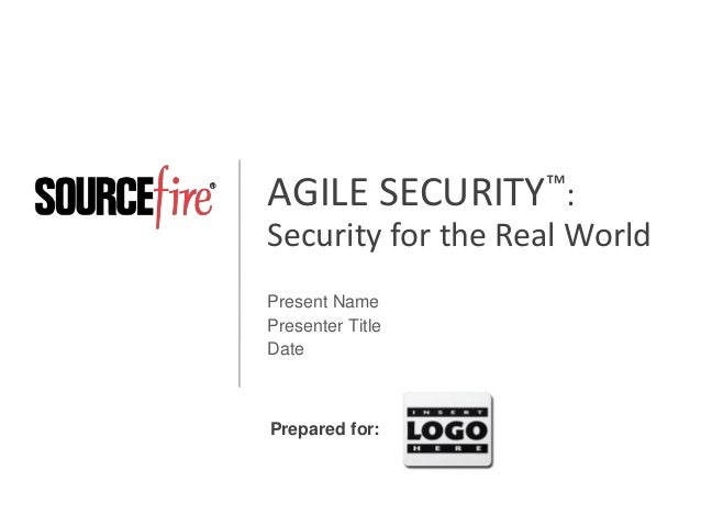 AGILE SECURITY™: Security for the Real World Present Name Presenter Title Date  Prepared for: