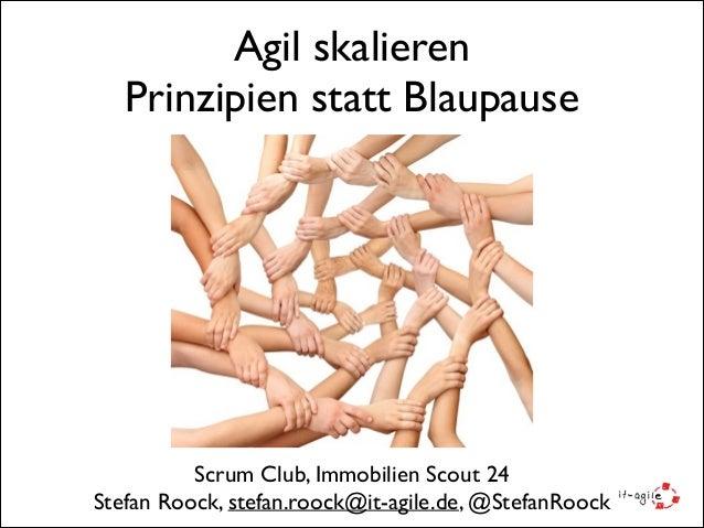 Agil skalieren  Prinzipien statt Blaupause Scrum Club, Immobilien Scout 24  Stefan Roock, stefan.roock@it-agile.de, @Ste...