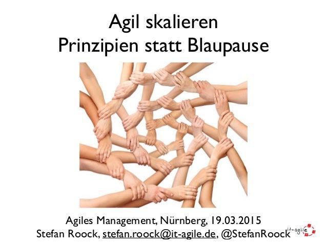 Agil skalieren Prinzipien statt Blaupause Agiles Management, Nürnberg, 19.03.2015 Stefan Roock, stefan.roock@it-agile.de, ...