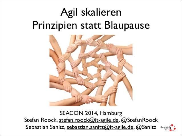 Agil skalieren  Prinzipien statt Blaupause SEACON 2014, Hamburg  Stefan Roock, stefan.roock@it-agile.de, @StefanRoock  ...