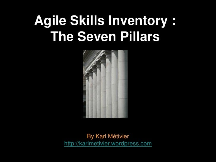 Agile Skills Inventory :  The Seven Pillars               By Karl Métivier     http://karlmetivier.wordpress.com