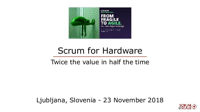 Scrum for Hardware Twice the value in half the time Ljubljana, Slovenia - 23 November 2018