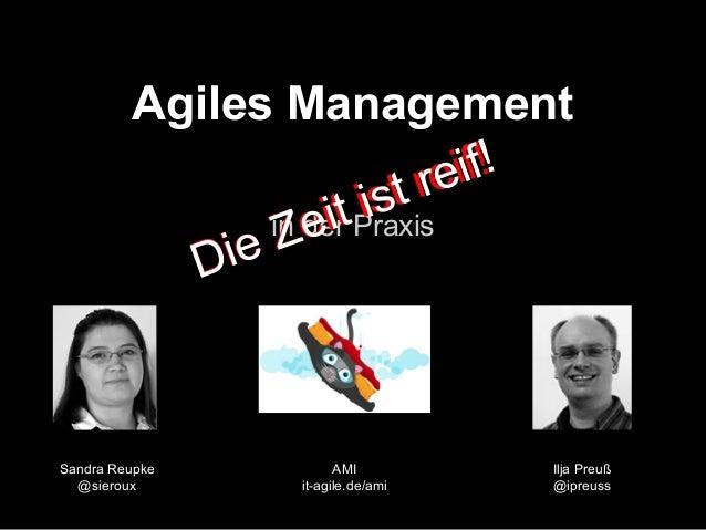 Agiles Management in der Praxis Ilja Preuß @ipreuss Sandra Reupke @sieroux AMI it-agile.de/ami Die Zeit ist reif! Die Zeit...