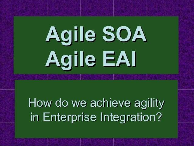 Agile SOA   Agile EAIHow do we achieve agilityin Enterprise Integration?