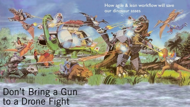 How agile & lean workflow will save our dinosaur asses  Don't Bring a Gun to a Drone Fight