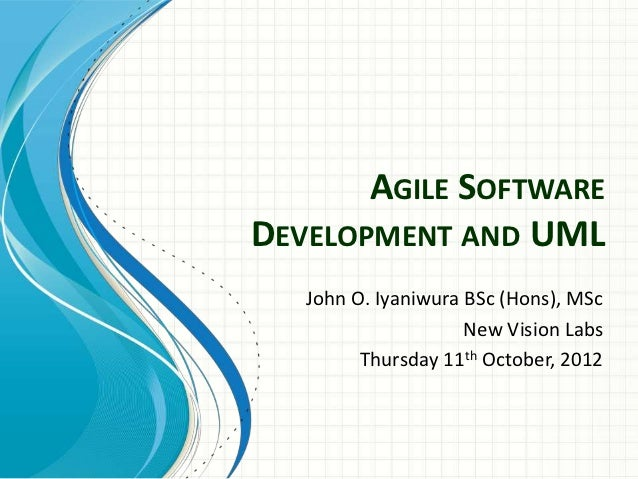 AGILE SOFTWAREDEVELOPMENT AND UML   John O. Iyaniwura BSc (Hons), MSc                     New Vision Labs         Thursday...