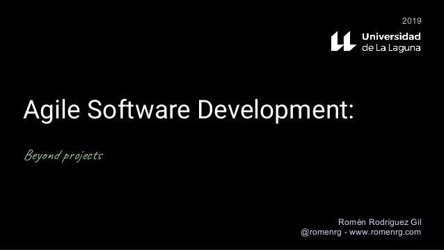 Agile Software Development: Beyond projects Romén Rodríguez Gil @romenrg - www.romenrg.com 2019