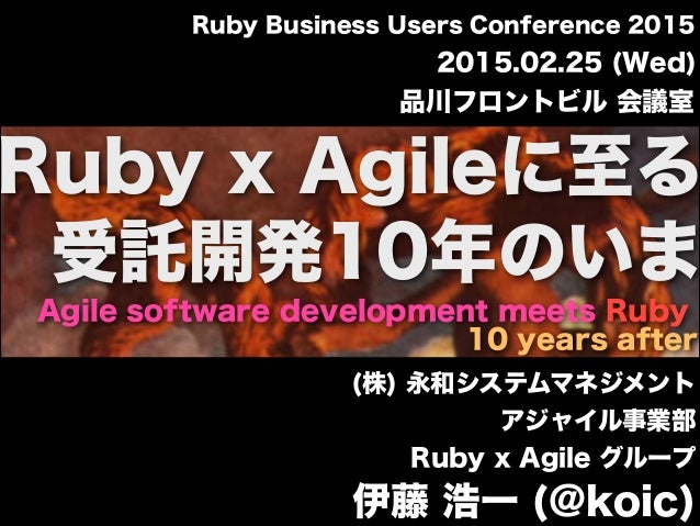 Agile software development meets Ruby 10 years after Ruby x Agileに至る 2015.02.25 (Wed) 品川フロントビル 会議室 Ruby Business Users Con...