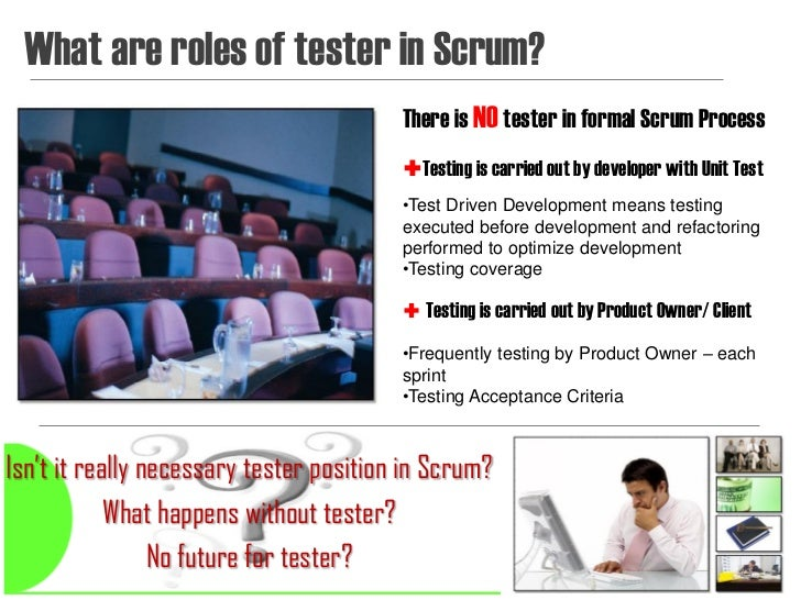What are roles of tester in Scrum?                                         There is NO tester in formal Scrum Process     ...