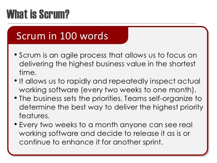 What is Scrum?  Scrum in 100 words • Scrum is an agile process that allows us to focus on     delivering the highest busin...