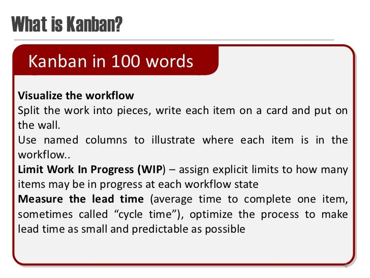 What is Kanban?  Kanban in 100 wordsVisualize the workflowSplit the work into pieces, write each item on a card and put on...