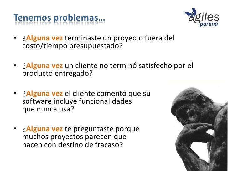 Tenemos problemas…• ¿Alguna vez terminaste un proyecto fuera del  costo/tiempo presupuestado?• ¿Alguna vez un cliente no t...