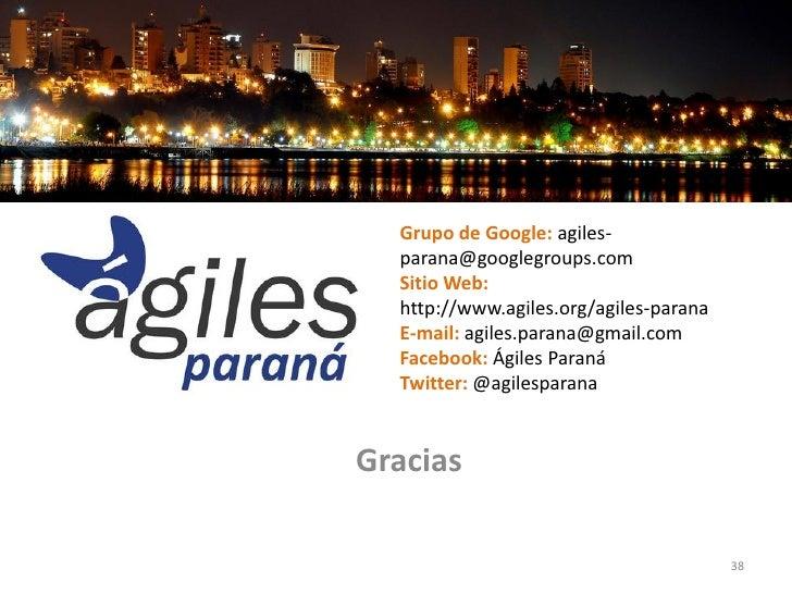 Grupo de Google: agiles-  parana@googlegroups.com  Sitio Web:  http://www.agiles.org/agiles-parana  E-mail: agiles.parana@...