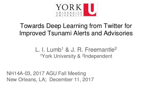 Towards Deep Learning from Twitter for Improved Tsunami Alerts and Advisories L. I. Lumb1 & J. R. Freemantle2 1York Univer...
