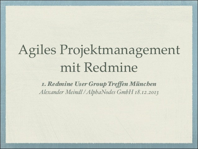 """Agiles Projektmanagement mit Redmine 1. Redmine User Group Treffen München"""" Alexander Meindl / AlphaNodes GmbH 18.12.2013"""