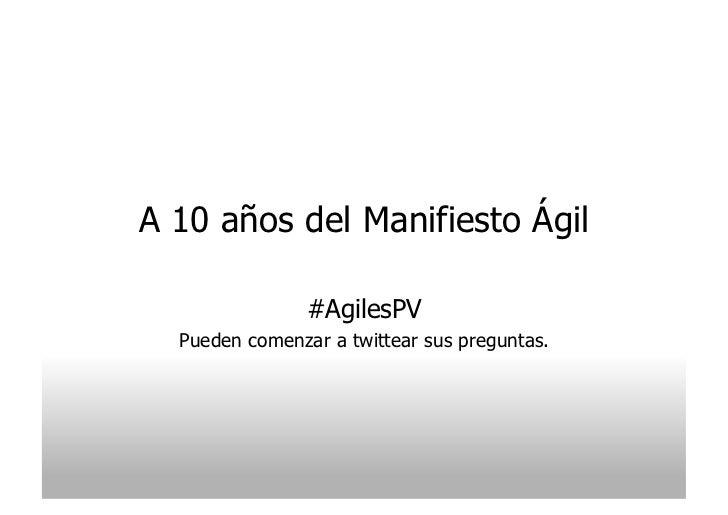 A 10 años del Manifiesto Ágil                #AgilesPV  Pueden comenzar a twittear sus preguntas.
