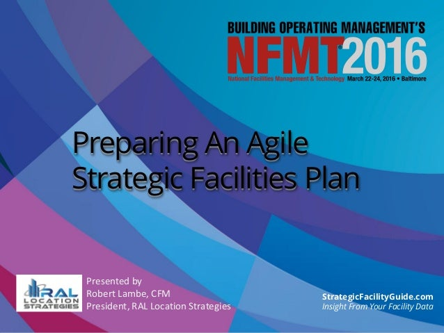 Presented by Robert Lambe, CFM President, RAL Location Strategies Preparing An Agile Strategic Facilities Plan StrategicFa...
