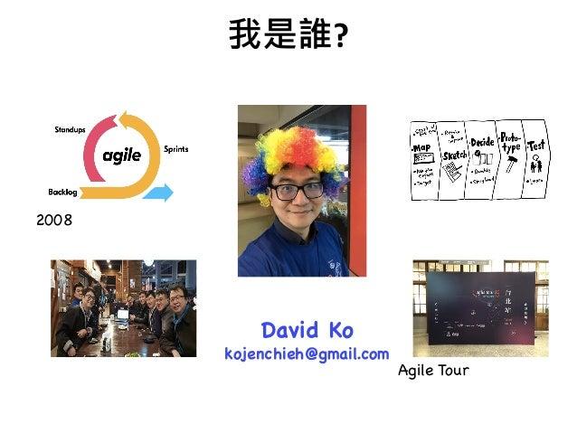 ? 2008 在大型組織玩敏捷 Agile Tour 台北組織者敏捷社群創始人 谷歌設計衝刺推廣者 敏捷三叔公 David Ko kojenchieh@gmail.com