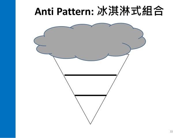 Anti Pattern: 33 手動測試 畫面測試 整合測試 單元 測試 價 值 導 向 重 於 做 好 做 滿