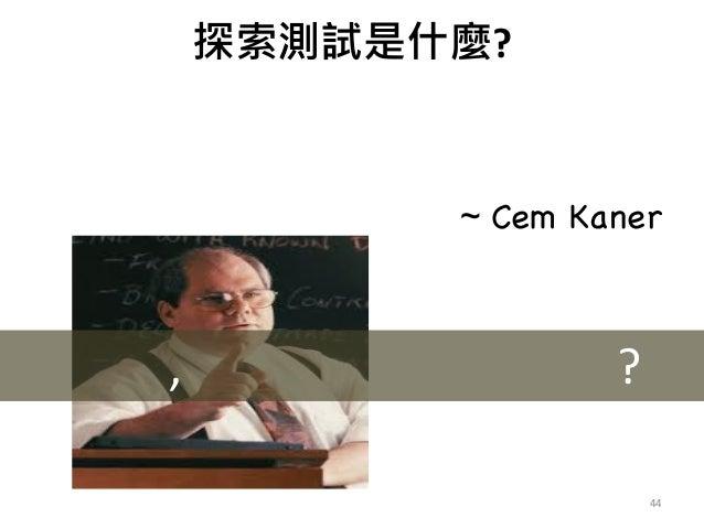 在測試過程中, 同時進行, 學習, 設計, 和執行. 但是重點是在學習 ~ Cem Kaner ? 44 俗了, 這不是手動測試嗎?