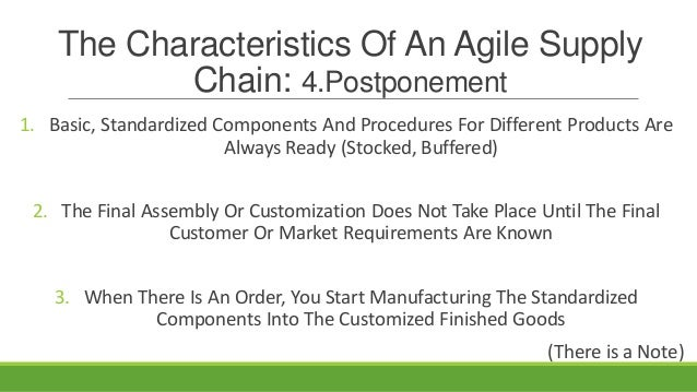 The Characteristics Of An Agile Supply Chain: 4.Postponement 1. Basic, Standardized Components And Procedures For Differen...