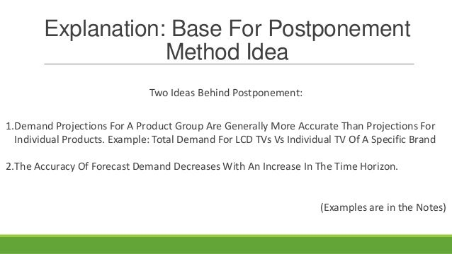 Explanation: Base For Postponement Method Idea Two Ideas Behind Postponement: 1.Demand Projections For A Product Group Are...