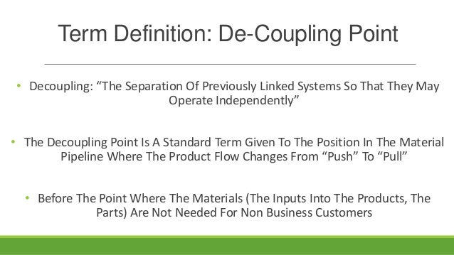 """Term Definition: De-Coupling Point • Decoupling: """"The Separation Of Previously Linked Systems So That They May Operate Ind..."""