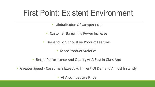 First Point: Existent Environment • Globalization Of Competition • Customer Bargaining Power Increase • Demand For Innovat...