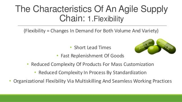 The Characteristics Of An Agile Supply Chain: 1.Flexibility (Flexibility = Changes In Demand For Both Volume And Variety) ...