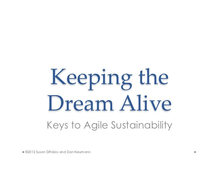 Keeping  the             Dream  Alive	           Keys to Agile Sustainability©2012 Susan DiFabio and Dan Neumann