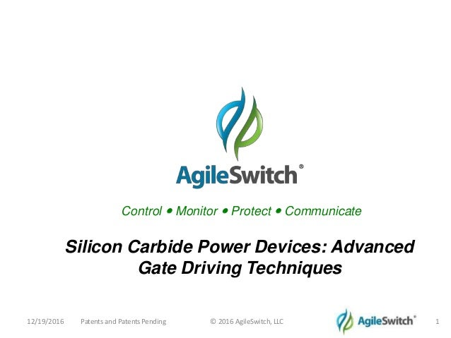 Control • Monitor • Protect • Communicate 12/19/2016 Patents and PatentsPending © 2016 AgileSwitch, LLC 1 Silicon Carbide ...