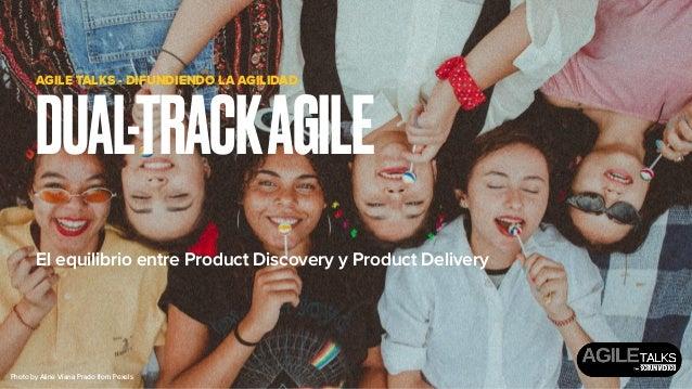 El equilibrio entre Product Discovery y Product Delivery DUAL-TRACKAGILE AGILE TALKS - DIFUNDIENDO LA AGILIDAD Photo byAl...