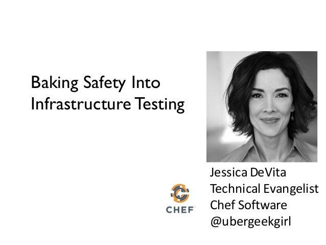 JessicaDeVita TechnicalEvangelist ChefSoftware @ubergeekgirl Baking Safety Into Infrastructure Testing