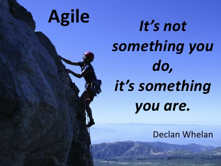 Agile<br />It's not something you do,<br />it's something you are.<br />Declan Whelan<br />