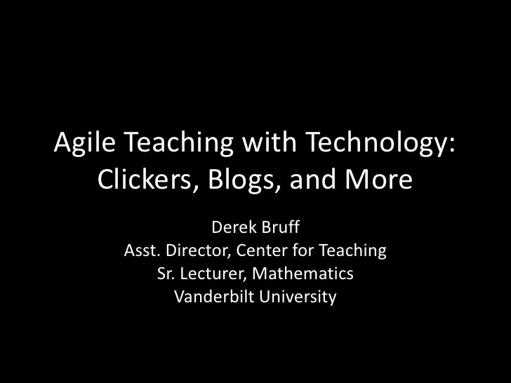 Agile Teaching with Technology: Clickers, Blogs, and More<br />Derek Bruff<br />Asst. Director, Center for Teaching<br />S...