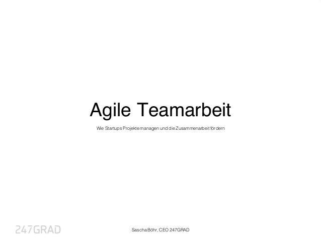 Agile Teamarbeit Wie Startups Projekte managen und die Zusammenarbeit fördern Sascha Böhr, CEO 247GRAD