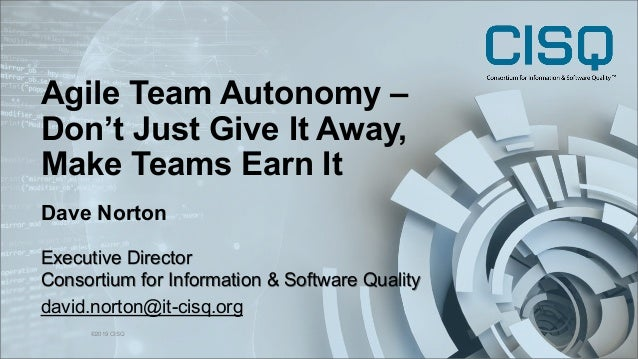 Agile Team Autonomy – Don't Just Give It Away, Make Teams Earn It ©2019 CISQ 1 Dave Norton Executive Director Consortium f...
