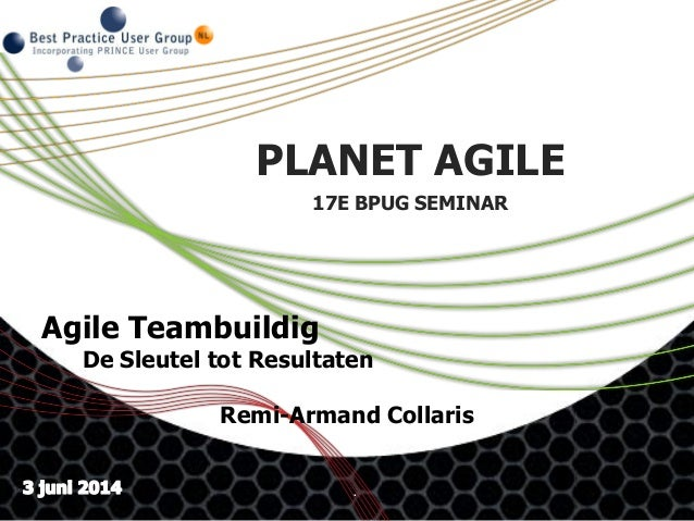 . PLANET AGILE 17E BPUG SEMINAR Agile Teambuildig De Sleutel tot Resultaten Remi-Armand Collaris