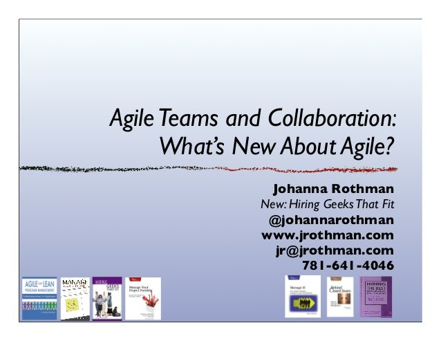 AgileTeams and Collaboration: What's New About Agile? Johanna Rothman New: Hiring GeeksThat Fit @johannarothman www.jrothm...