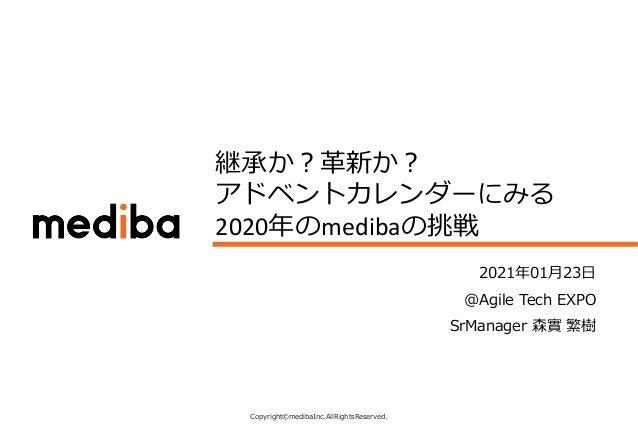 Copyright©medibaInc.AllRightsReserved. CONFIDENTIAL 継承か︖⾰新か︖ アドベントカレンダーにみる 2020年のmedibaの挑戦 2021年01⽉23⽇ @Agile Tech EXPO Sr...